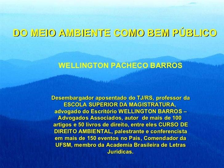 DO MEIO AMBIENTE COMO BEM PÚBLICO WELLINGTON PACHECO BARROS Desembargador aposentado do TJ/RS, professor da ESCOLA SUPERIO...