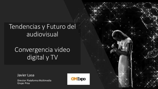 Tendencias y Futuro del audiovisual Convergencia video digital y TV Javier Lasa Director Plataforma Multimedia Grupo Prisa
