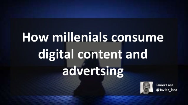 How millenials consume digital content and advertsing Javier Lasa @Javier_lasa