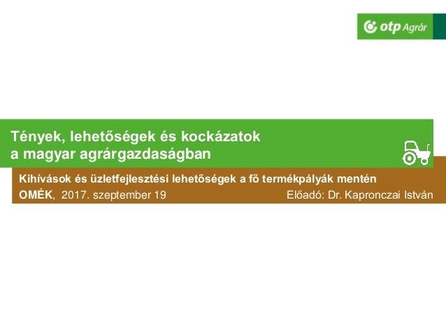 Kihívások és üzletfejlesztési lehetőségek a fő termékpályák mentén OMÉK, 2017. szeptember 19 Előadó: Dr. Kapronczai István...
