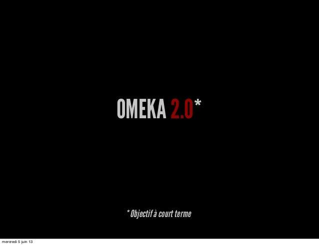 OMEKA 2.0** Objectif à court termemercredi 5 juin 13