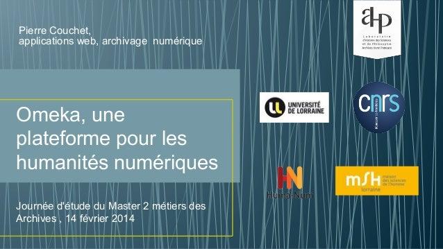 Omeka, une plateforme pour les humanités numériques Pierre Couchet, applications web, archivage numérique Journée d'étude ...