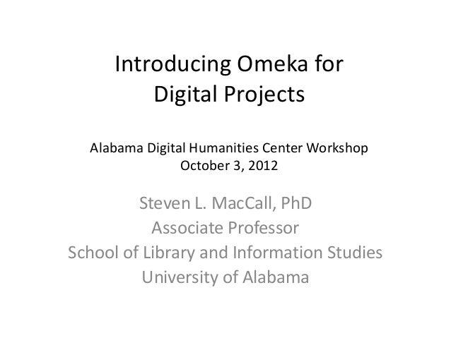 Introducing Omeka for Digital Projects ADHC Workshop – October 3, 2012 Steven L. MacCall, PhD Associate Professor School o...