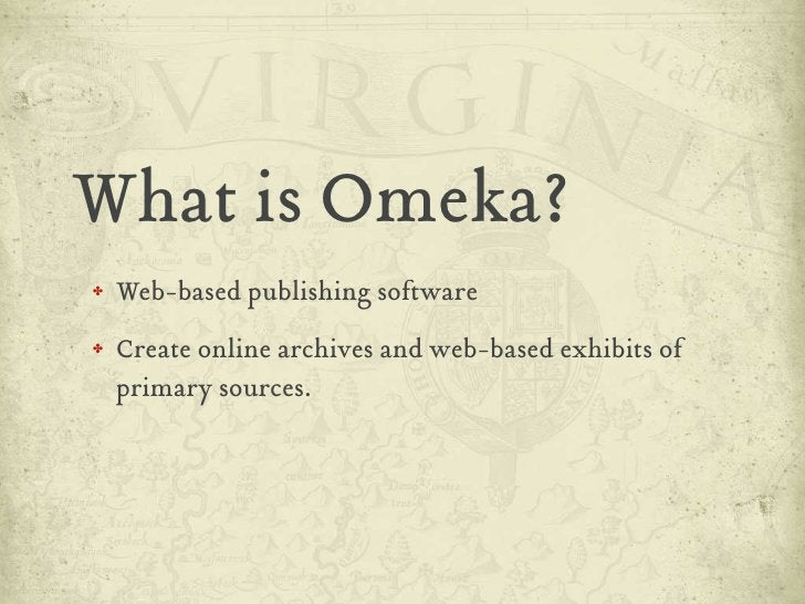 What is Omeka? ✤   Web-based publishing software ✤   Create online archives and web-based exhibits of     primary sources.