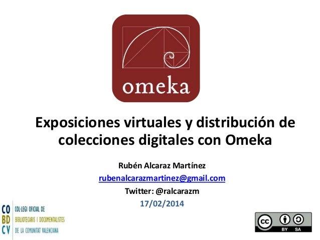 Exposiciones virtuales y distribución de colecciones digitales con Omeka Rubén Alcaraz Martínez rubenalcarazmartinez@gmail...