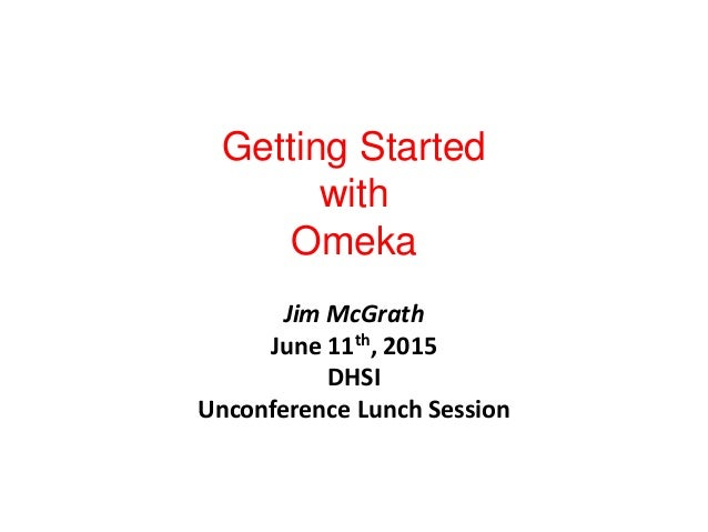 Getting Started with Omeka Jim McGrath June 11th, 2015 DHSI Unconference Lunch Session
