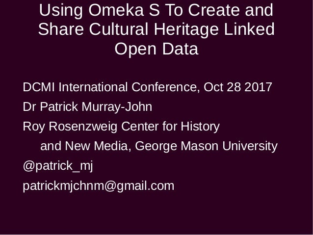Using Omeka S To Create and Share Cultural Heritage Linked Open Data DCMI International Conference, Oct 28 2017 Dr Patrick...
