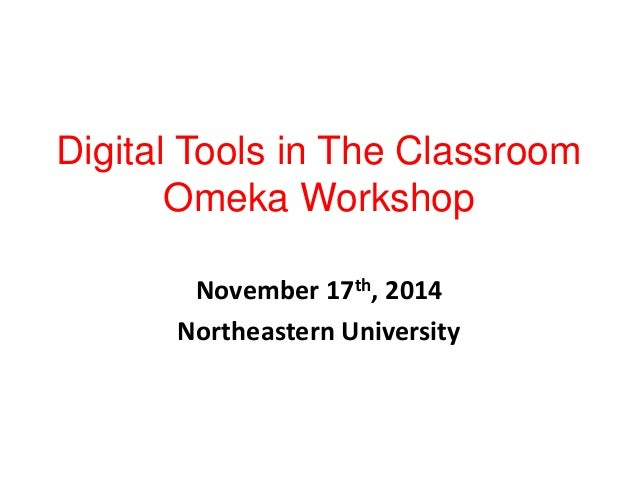 Digital Tools in The Classroom  Omeka Workshop  November 17th, 2014  Northeastern University