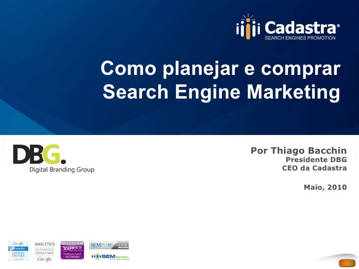 Como planejar e comprar Search Engine Marketing Por Thiago Bacchin Presidente DBG CEO da Cadastra Maio, 2010