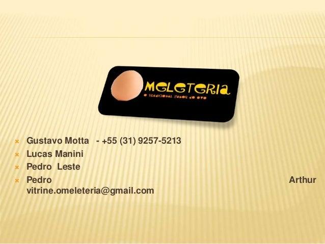  Gustavo Motta - +55 (31) 9257-5213   Lucas Manini   Pedro Leste   Pedro Arthur  vitrine.omeleteria@gmail.com