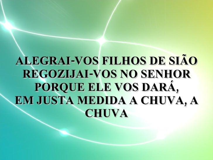 ALEGRAI-VOS FILHOS DE SIÃO REGOZIJAI-VOS NO SENHOR PORQUE ELE VOS DARÁ, EM JUSTA MEDIDA A CHUVA, A CHUVA