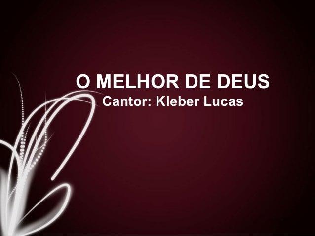 O MELHOR DE DEUS Cantor: Kleber Lucas