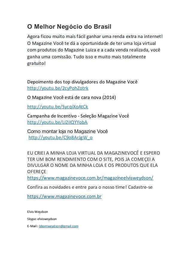 O Melhor Negócio do Brasil Agora ficou muito mais fácil ganhar uma renda extra na internet! O Magazine Você te dá a oportu...