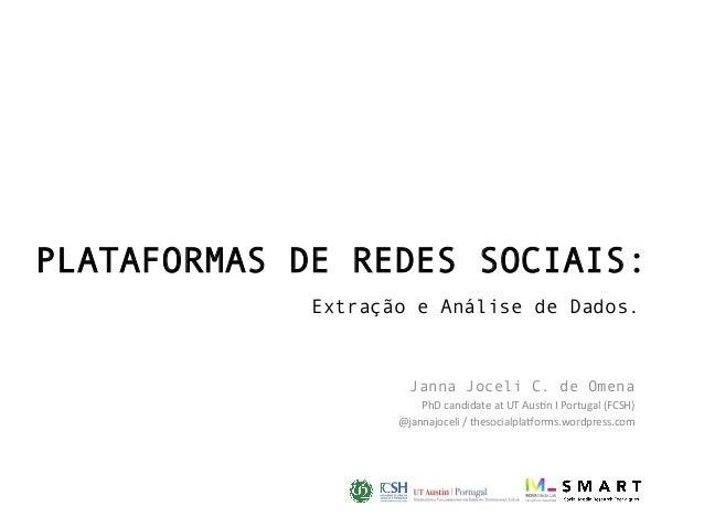 PLATAFORMAS DE REDES SOCIAIS: Extração e Análise de Dados. Janna Joceli C. de Omena PhDcandidateatUTAus1nIPortugal(...