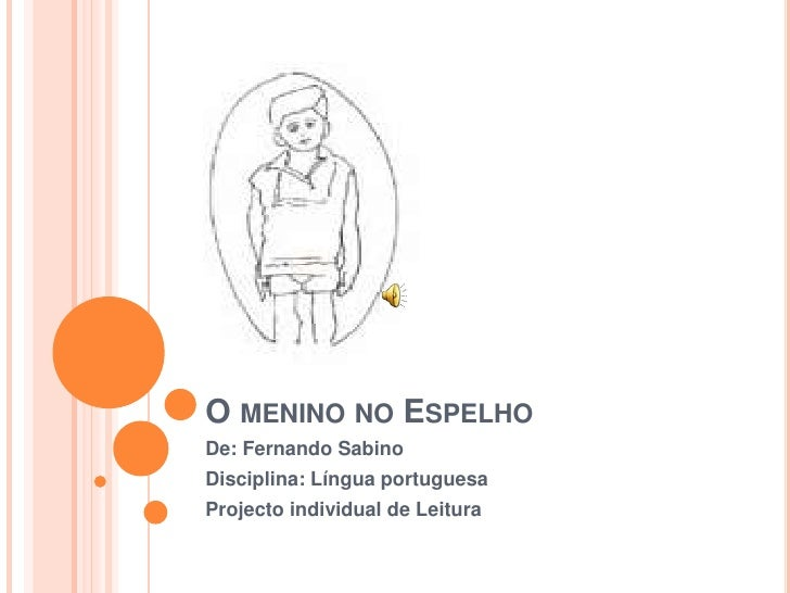 O menino no Espelho<br />De: Fernando Sabino<br />Disciplina: Língua portuguesa<br />Projecto individual de Leitura<br />