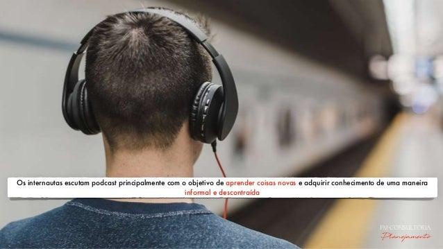Os internautas escutam podcast principalmente com o objetivo de aprender coisas novas e adquirir conhecimento de uma manei...