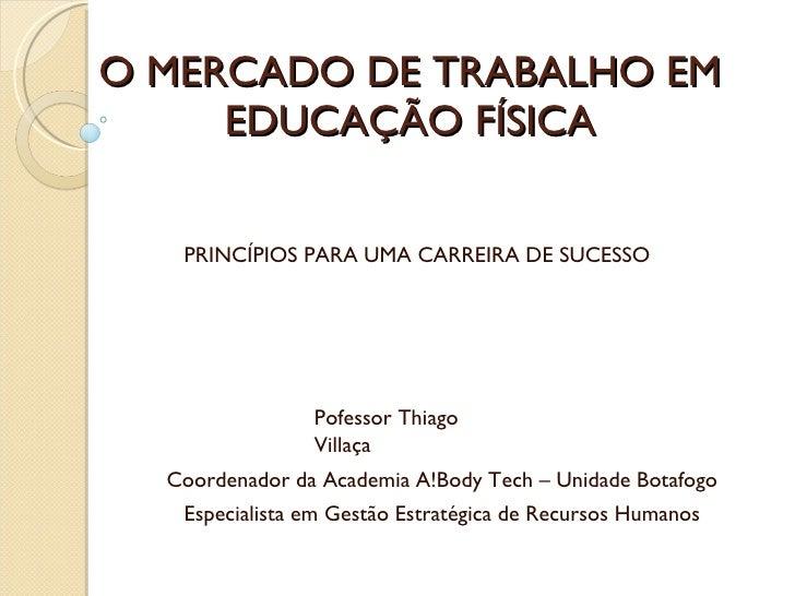 O MERCADO DE TRABALHO EM EDUCAÇÃO FÍSICA PRINCÍPIOS PARA UMA CARREIRA DE SUCESSO Pofessor Thiago Villaça Coordenador da Ac...