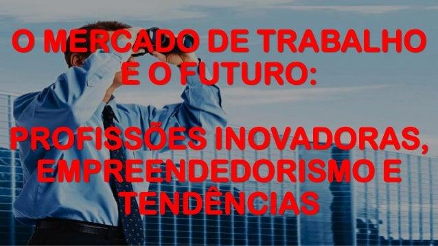 O MERCADO DE TRABALHO E O FUTURO: PROFISSÕES INOVADORAS, EMPREENDEDORISMO E TENDÊNCIAS