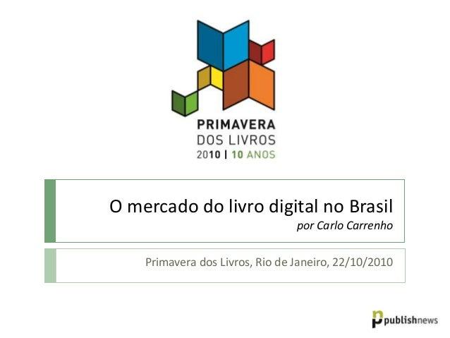 O mercado do livro digital no Brasil por Carlo Carrenho Primavera dos Livros, Rio de Janeiro, 22/10/2010