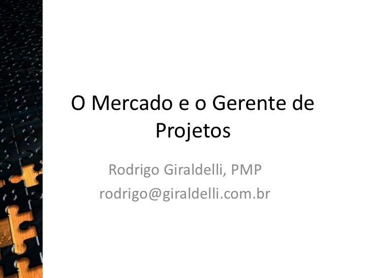 O Mercado e o Gerente de Projetos<br />Rodrigo Giraldelli, PMP<br />rodrigo@giraldelli.com.br <br />