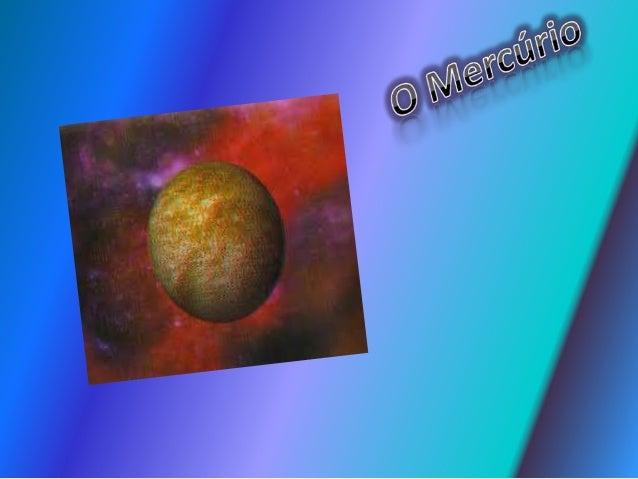Mercúrio é o menor planeta doSistema Solar.É o planeta maispróximo do Sol.