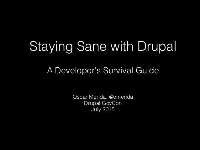 Staying Sane with Drupal A Developer's Survival Guide Oscar Merida, @omerida Drupal GovCon July 2015