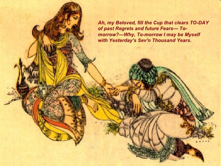 Image result for fill the Cup that clears TO-DAY of past Regrets and future Fears – To-morrow? – Why, To-morrow I may be Myself with Yesterday's Seven Thousand Years.