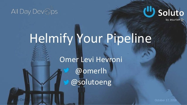 October 17, 2018 Helmify Your Pipeline Omer Levi Hevroni @omerlh @solutoeng