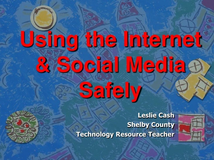 Using the Internet & Social Media     Safely                      Leslie Cash                   Shelby County     Technolo...