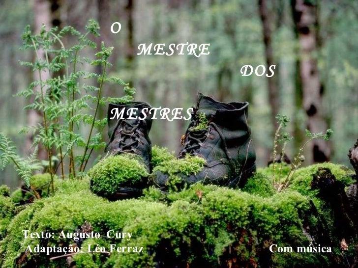 O  MESTRE  DOS  MESTRES  Texto: Augusto  Cury Adaptação: Léo Ferraz  Com música