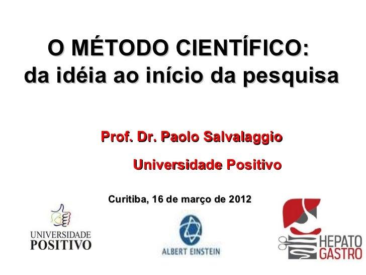 O MÉTODO CIENTÍFICO:da idéia ao início da pesquisa       Prof. Dr. Paolo Salvalaggio             Universidade Positivo    ...
