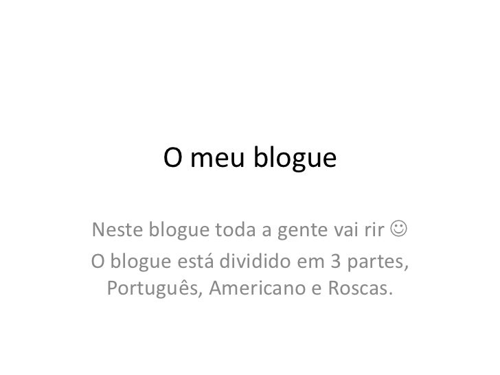 O meu blogue<br />Neste blogue toda a gente vai rir <br />O blogue está dividido em 3 partes,  Português, Americano e Ros...