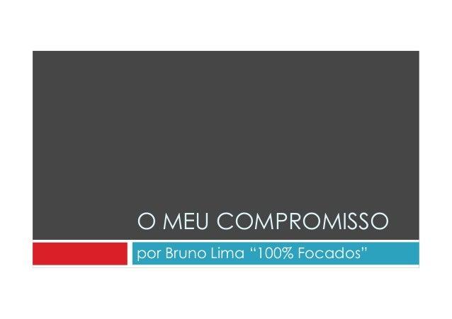 """O MEU COMPROMISSO  por Bruno Lima """"100% Focados"""""""
