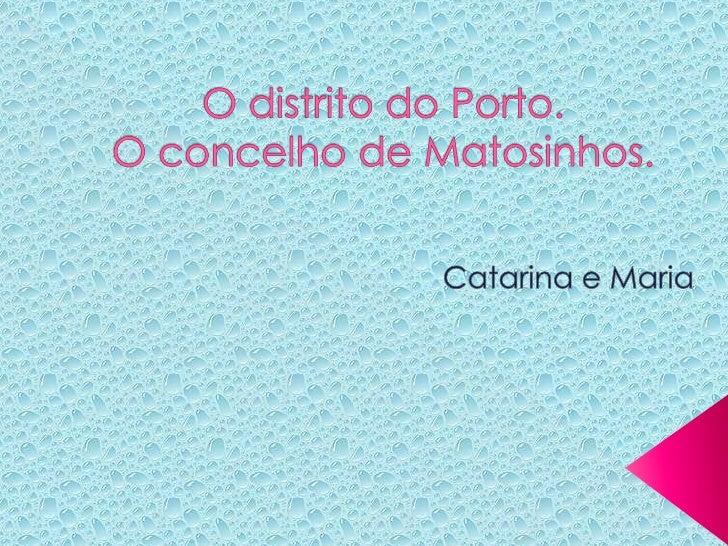 O distrito do Porto.O concelho de Matosinhos.<br />Catarina e Maria<br />