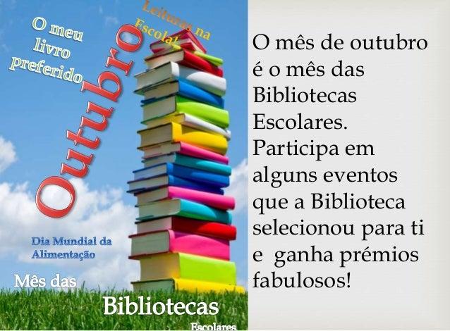 O mês de outubro  é o mês das  Bibliotecas  Escolares.  Participa em  alguns eventos  que a Biblioteca  selecionou para ti...