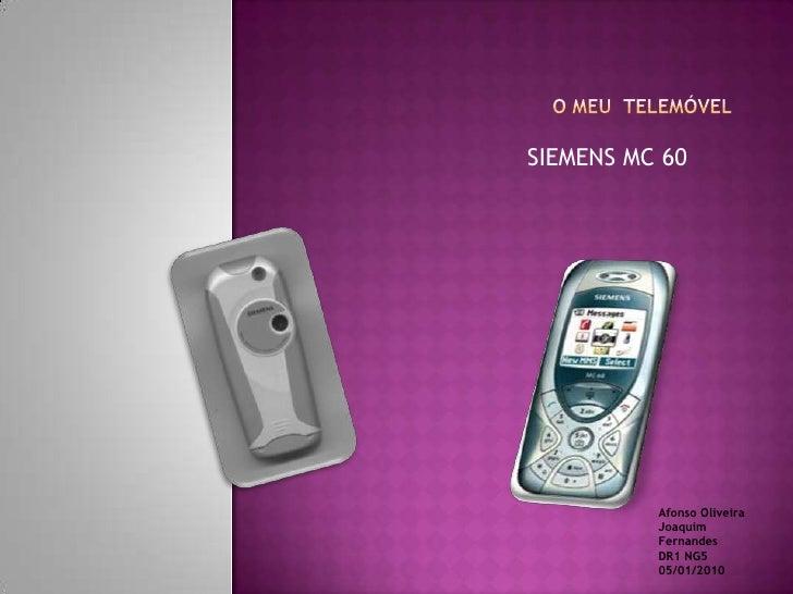 O MEU  TELEMÓVEL<br />SIEMENS MC 60<br />Afonso Oliveira <br />Joaquim Fernandes<br />DR1 NG5 05/01/2010<br />
