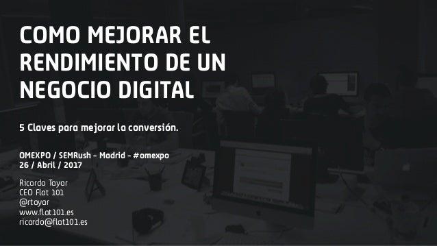 COMO MEJORAR EL RENDIMIENTO DE UN NEGOCIO DIGITAL Ricardo Tayar CEO Flat 101 @rtayar www.flat101.es ricardo@flat101.es 5 C...