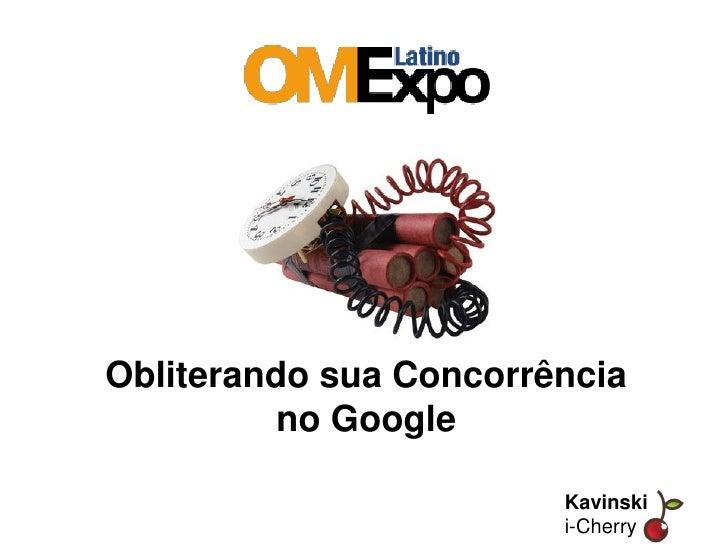 Obliterando sua Concorrência           no Google                          Kavinski Kavinski                         i-Cher...