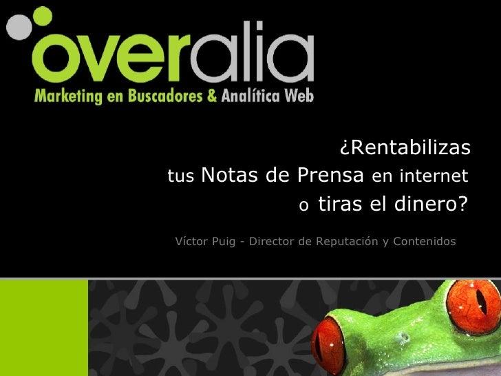 ¿Rentabilizas   tus  Notas de Prensa  en internet   o   tiras el dinero?   V íctor Puig - Director de Reputación y Conteni...