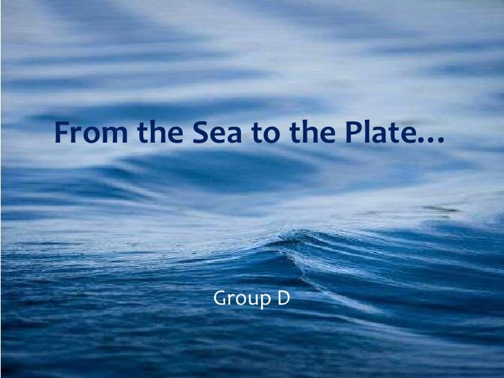 From the Sea to the Plate…<br />Group D<br />