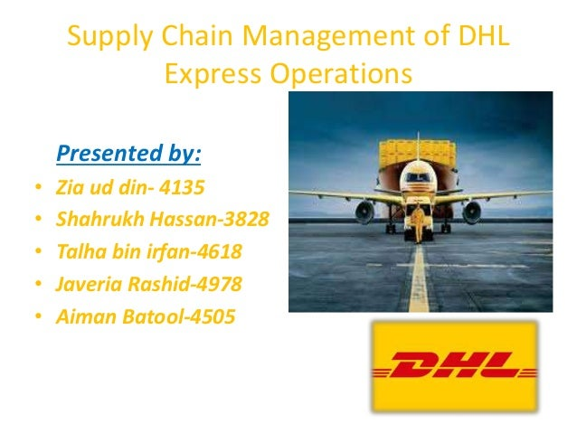 Supply Chain Management of DHL Express Operations Presented by: • Zia ud din- 4135 • Shahrukh Hassan-3828 • Talha bin irfa...