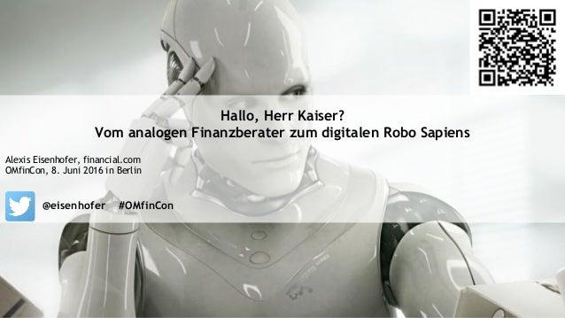 Hallo, Herr Kaiser? Vom analogen Finanzberater zum digitalen Robo Sapiens Alexis Eisenhofer, financial.com OMfinCon, 8. Ju...