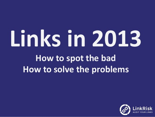 Links	  in	  2013	  How	  to	  spot	  the	  bad	  How	  to	  solve	  the	  problems
