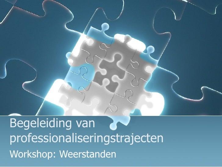 Begeleiding van professionaliseringstrajecten Workshop: Weerstanden