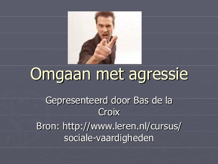 Omgaan met agressie  Gepresenteerd door Bas de la              CroixBron: http://www.leren.nl/cursus/      sociale-vaardig...