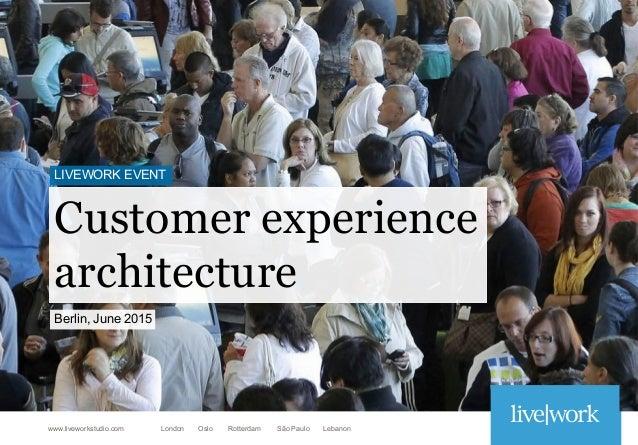 London Oslo Rotterdam São Paulo Lebanonwww.liveworkstudio.com Customer experience architecture LIVEWORK EVENT Berlin, June...