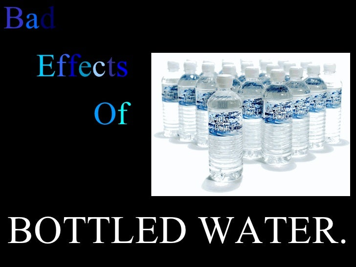 B a d E f f e c t s O f BOTTLED WATER.