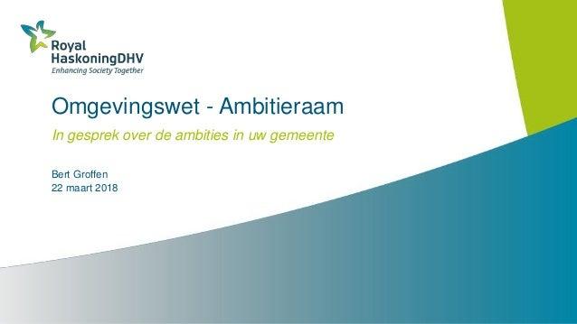 Omgevingswet - Ambitieraam In gesprek over de ambities in uw gemeente Bert Groffen 22 maart 2018