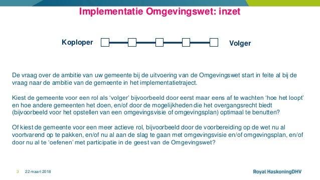 22 maart 20183 Implementatie Omgevingswet: inzet VolgerKoploper De vraag over de ambitie van uw gemeente bij de uitvoering...