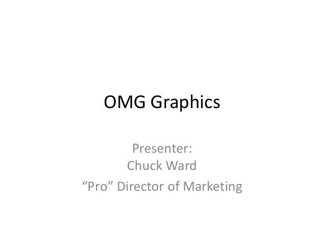 "OMG Graphics Presenter: Chuck Ward ""Pro"" Director of Marketing"